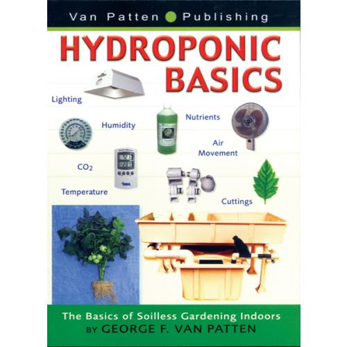 Hydroponic Basics - The Basics of Soilless Gardening Indoors by George F. Van Patten